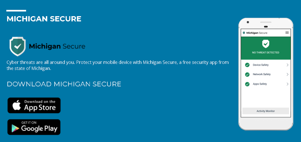 Protect your mobile device with Michigan Secure, a mobile device security application that warns users when suspicious activity is detected on their mobile device. Michigan Secure has a database of potential threat indicators and will notify users when activity that matches a documented threat appears on their device.