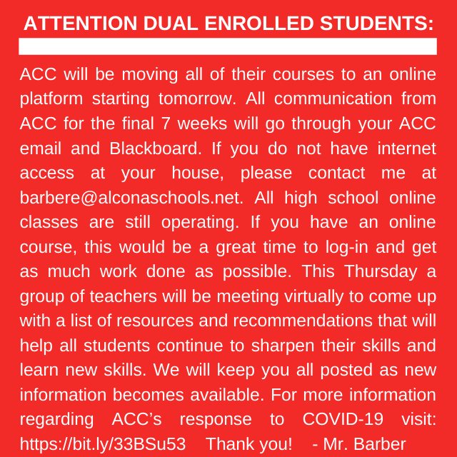 IMPORTANT ANNOUNCEMENT FOR ALL ALCONA STUDENTS DUAL ENROLLED: ACC classes start tomorrow, March 18. Please log into your ACC email and blackboard for additional information. If you do not have internet access contact Mr. Barber.