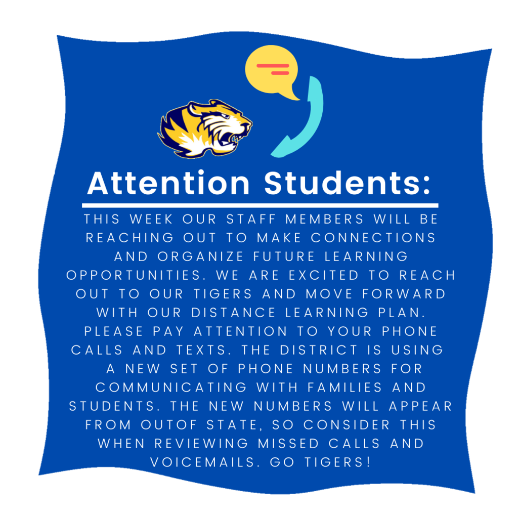 Attention Students: Staff members will be reaching out this week to organize future learning opportunities. Please pay attention to your phone calls and text messages. The district is using a new set of phone numbers for communicating with families and students. The new numbers will appear from out of state.